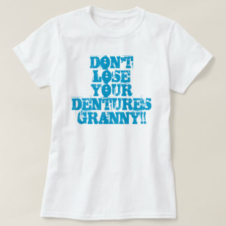 DON'T LOSE YOUR DENTURES GRANNY!! T-Shirt
