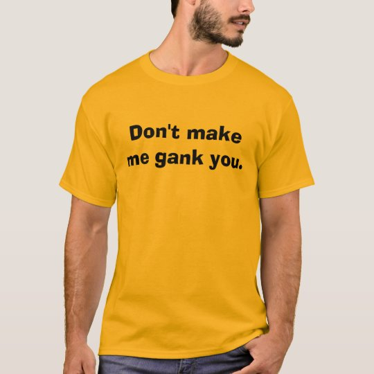 Don't make me gank you. T-Shirt