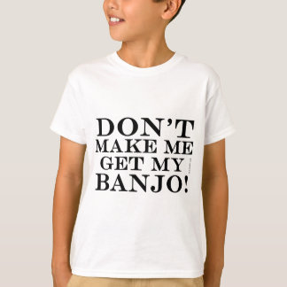 Dont Make Me Get My Banjo T-Shirt