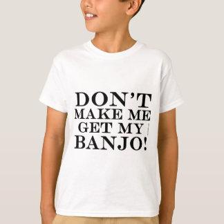 Dont Make Me Get My Banjo Tshirts