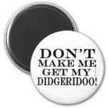 Dont Make Me Get My Didgeridoo Magnets