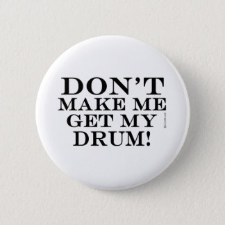 Dont Make Me Get My Drum 6 Cm Round Badge