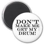 Dont Make Me Get My Drum Fridge Magnets
