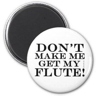 Dont Make Me Get My Flute Fridge Magnet
