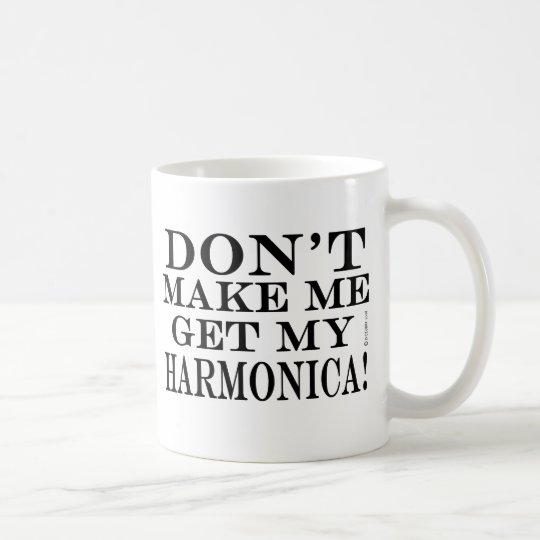 Dont Make Me Get My Harmonica Coffee Mug
