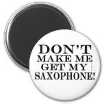 Dont Make Me Get My Saxophone Refrigerator Magnet