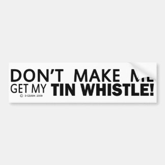 Dont Make Me Get My Tin Whistle Bumper Sticker