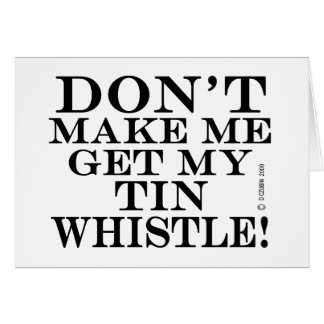 Dont Make Me Get My Tin Whistle Greeting Card