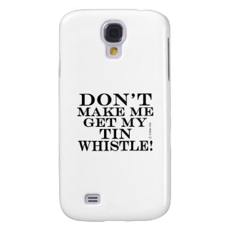 Dont Make Me Get My Tin Whistle Samsung Galaxy S4 Cases