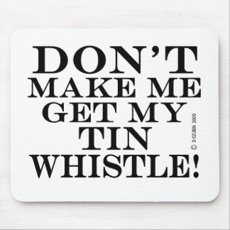 Dont Make Me Get My Tin Whistle Mouse Mat