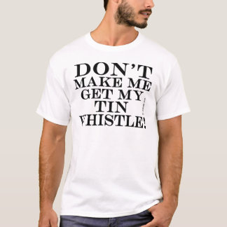 Dont Make Me Get My Tin Whistle T-Shirt