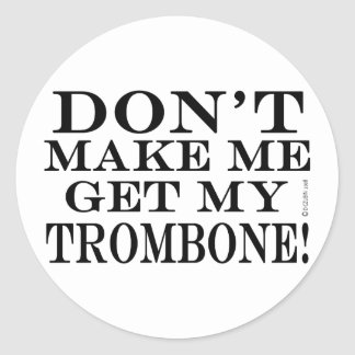 Dont Make Me Get My Trombone Classic Round Sticker