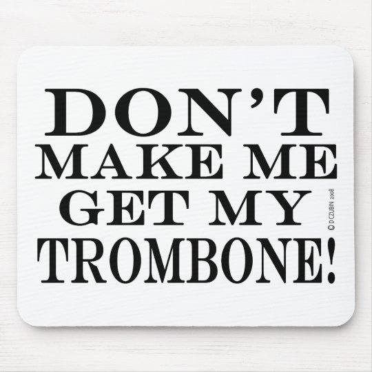 Dont Make Me Get My Trombone Mouse Pad