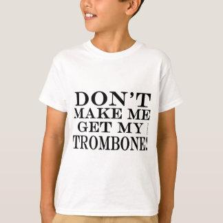 Dont Make Me Get My Trombone T Shirts