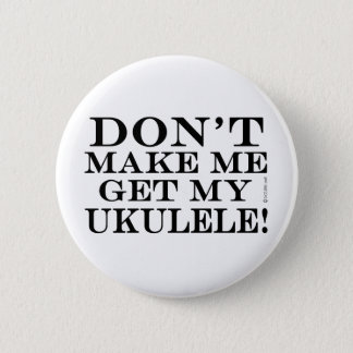 Dont Make Me Get My Ukulele 6 Cm Round Badge