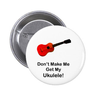 Don't make me get my Ukulele! Buttons