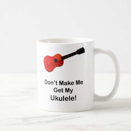 Don't Make Me Get My Ukulele Coffee Mug
