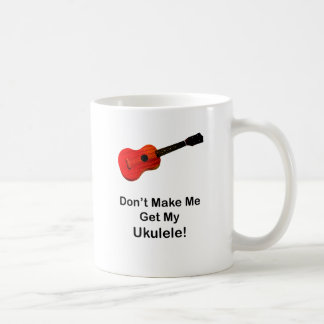 Don't make me get my Ukulele! Coffee Mug