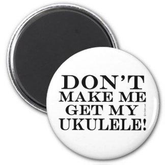 Dont Make Me Get My Ukulele Magnet