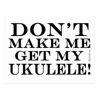 Dont Make Me Get My Ukulele Postcard