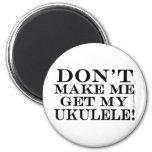 Dont Make Me Get My Ukulele Refrigerator Magnet