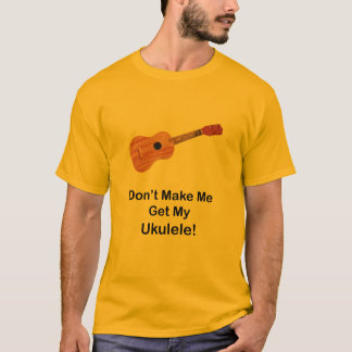 Don't Make Me Get My Ukulele T-Shirt