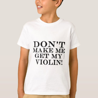 Dont Make Me Get My Violin T-Shirt