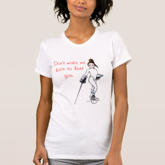 Don't make me have to hurt you. T-Shirt