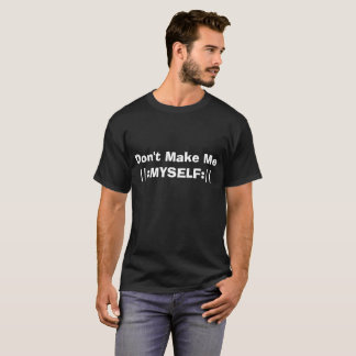 Don't Make Me (repeat) ||: MYSELF :||  4 musicians T-Shirt
