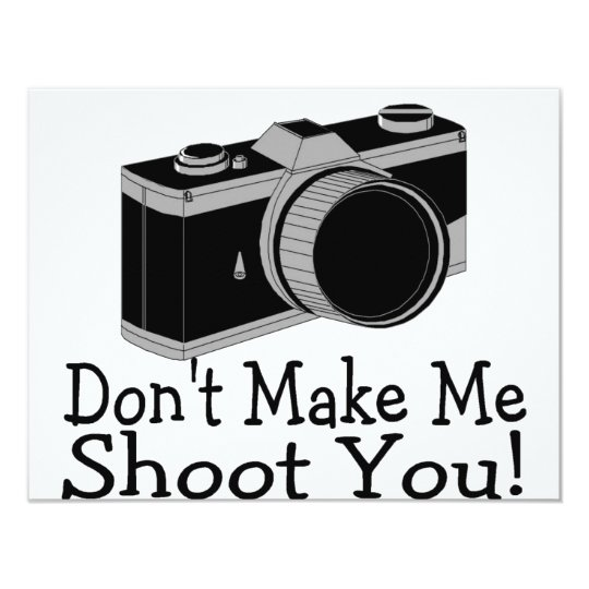 Dont Make Me Shoot You Photography 11 Cm X 14 Cm Invitation Card