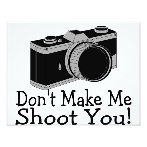 """Dont Make Me Shoot You Photography 4.25"""" X 5.5"""" Invitation Card"""