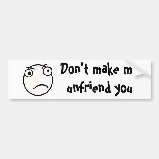 Don't Make me unfriend you Bumper Sticker