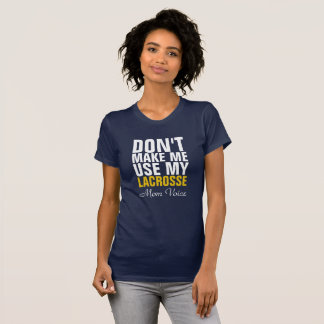 Don't make me use my Lacrosse Mom voice T-Shirt