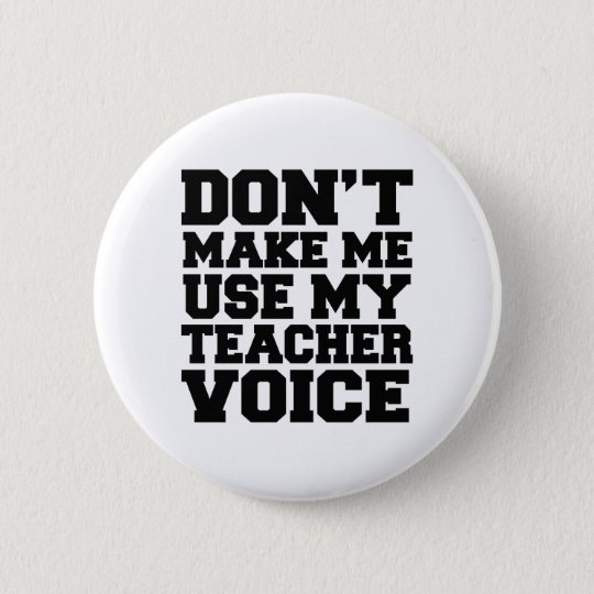 Don't make me use my teacher voice 6 cm round badge