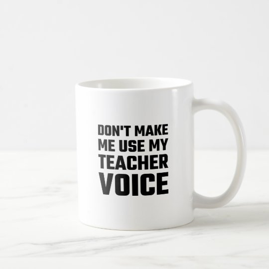 Don't Make Me Use My Teacher Voice Coffee