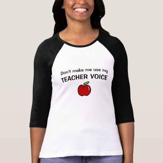 DON'T MAKE ME USE MY TEACHER VOICE t