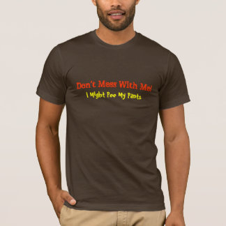 Don't Mess With Me!, I Might Pee My Pants-T-Shirt T-Shirt