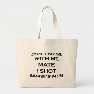dont mess with me mate i shot bambi's mum large tote bag