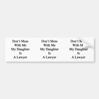 Don't Mess With Me My Daughter Is A Lawyer Bumper Stickers