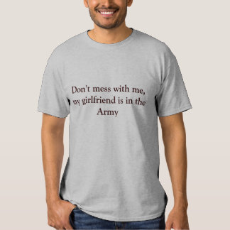 Don't mess with me, my girlfriend is in the Army Tee Shirt