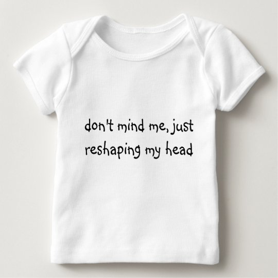 don't mind me, just reshaping my head baby T-Shirt