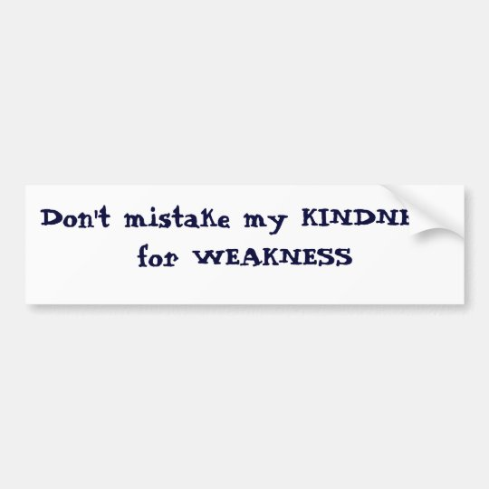 Don't mistake my KINDNESS for WEAKNESS Bumper Sticker