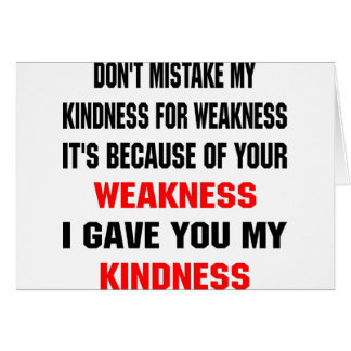 Don't Mistake My Kindness For Weakness Greeting Card
