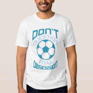 Don't Question My Soccer Obsession T-shirts