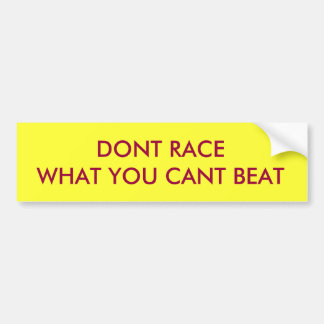 DONT RACE WHAT YOU CANT BEAT BUMPER STICKER