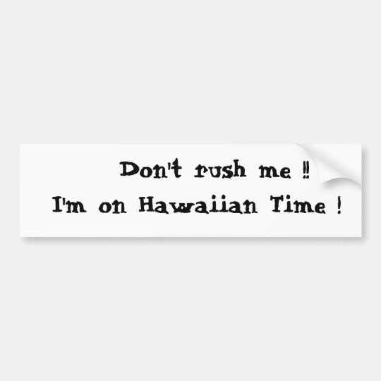 Don't rush me !!  I'm on Hawaiian Time ! Bumper Sticker