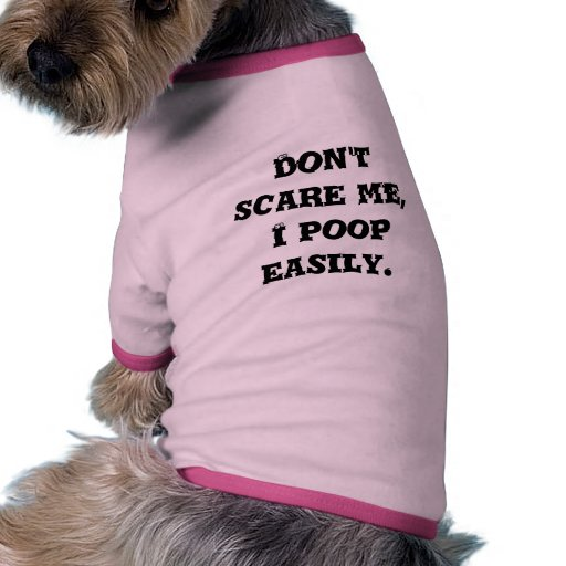 Don't scare me, I poop easily. Pet Clothing