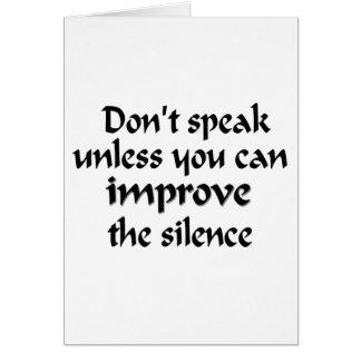 Don't speak unless you can improve the silence card