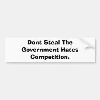 Dont Steal The Government Hates Competition. Bumper Sticker