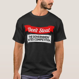Don't Steal. The Government Hates Competition. T-Shirt